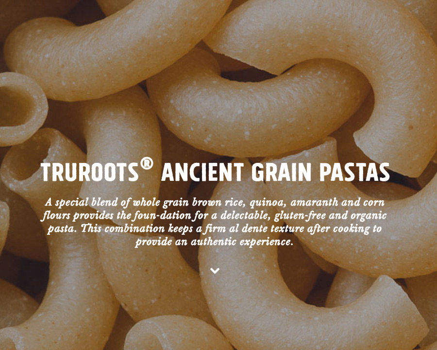 Tru Roots Ancient Grains Pastas - A special blend of whole grain brown rice, quinoa, amaranth, and corn flours provides the foundation for a delectable, gluten-free and organic pasta. This combination keeps a firm al dente experience after cooking to provide an authentic experience.